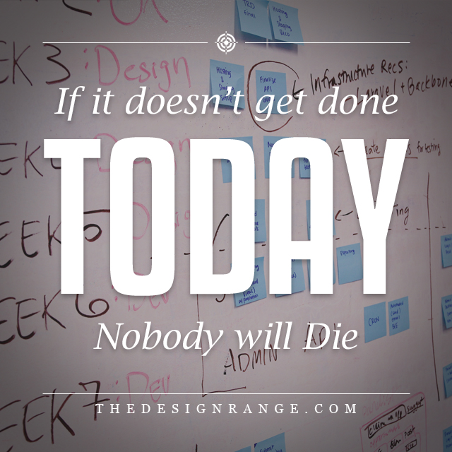 if it doesn't get done today, nobody will die